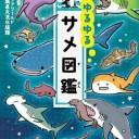 ゆるゆるサメ図鑑 獰猛で危険なサメを可愛いイラスト漫画で描いた図鑑