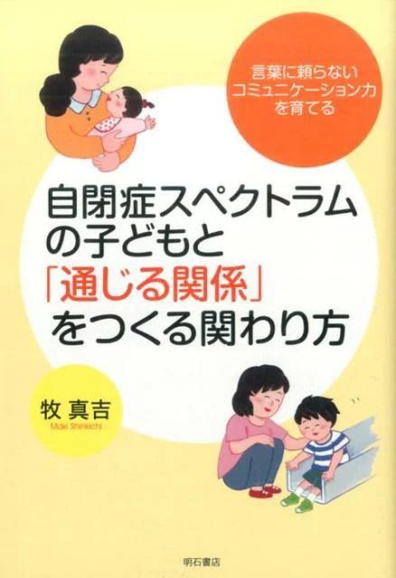 自閉症スペクトラムの子どもと「通じる関係」をつくる関わり方 言葉に頼らないコミュニケーション力を育てる [ 牧真吉 ]