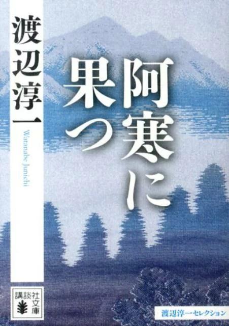 阿寒に果つ (講談社文庫) [ 渡辺 淳一 ]