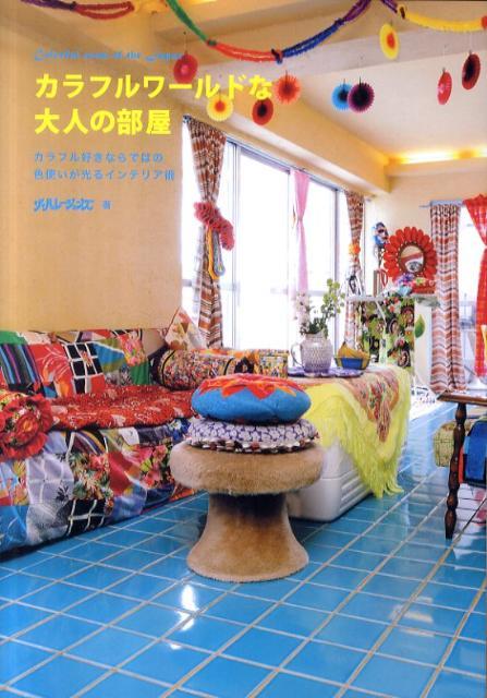 カラフルワールドな大人の部屋 カラフル好きならではの色使いが光るインテリア術 [ ザ・ハレーションズ ]