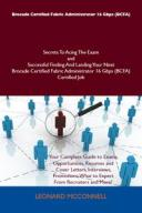 Brocade Certified Fabric Administrator 16 Gbps (BCFA) Secrets To Acing The Exam and Successful Finding And Landing Your Next B..