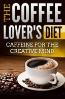 The Coffee Lover's Diet: Caffeine for the Creative Mind【電子書籍】[ Edwin Lee ]