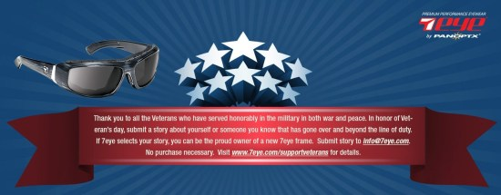 Thank you to all the Veterans who have served honorably in the military in both war and peace. In honor of Veteran's Day, submit a story about yourself or someone you know that has gone over and beyond the line of duty. If 7eye selects your story, you can be the proud owner of a new 7eye frame. Submit story to info@7eye.com. No purchase necessary. Visit www.7eye.com/supportveterans for details.