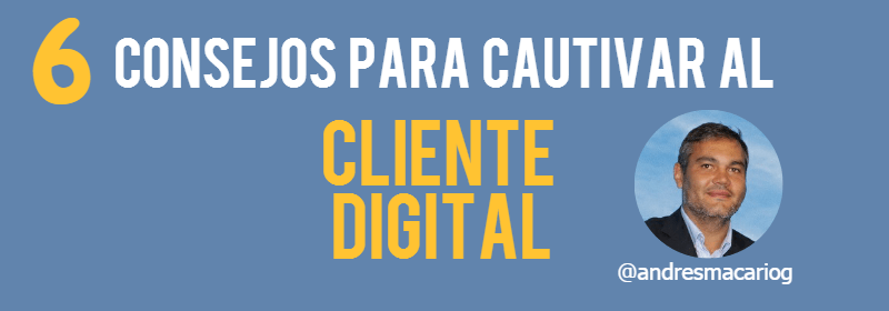 6 consejos para cautivar al cliente digital-Andres Macario