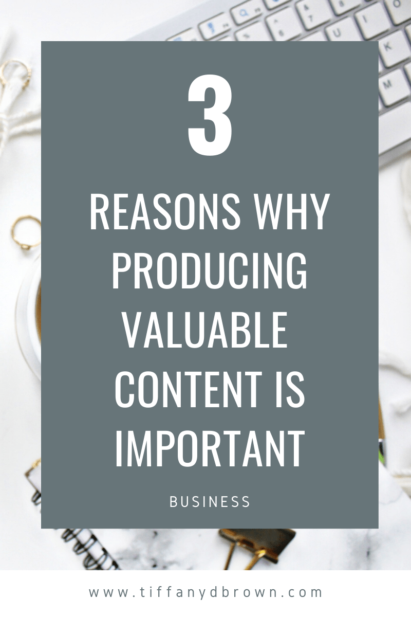 3 Reasons Why Producing Valuable Content Is Important-Tiffany D. Brown