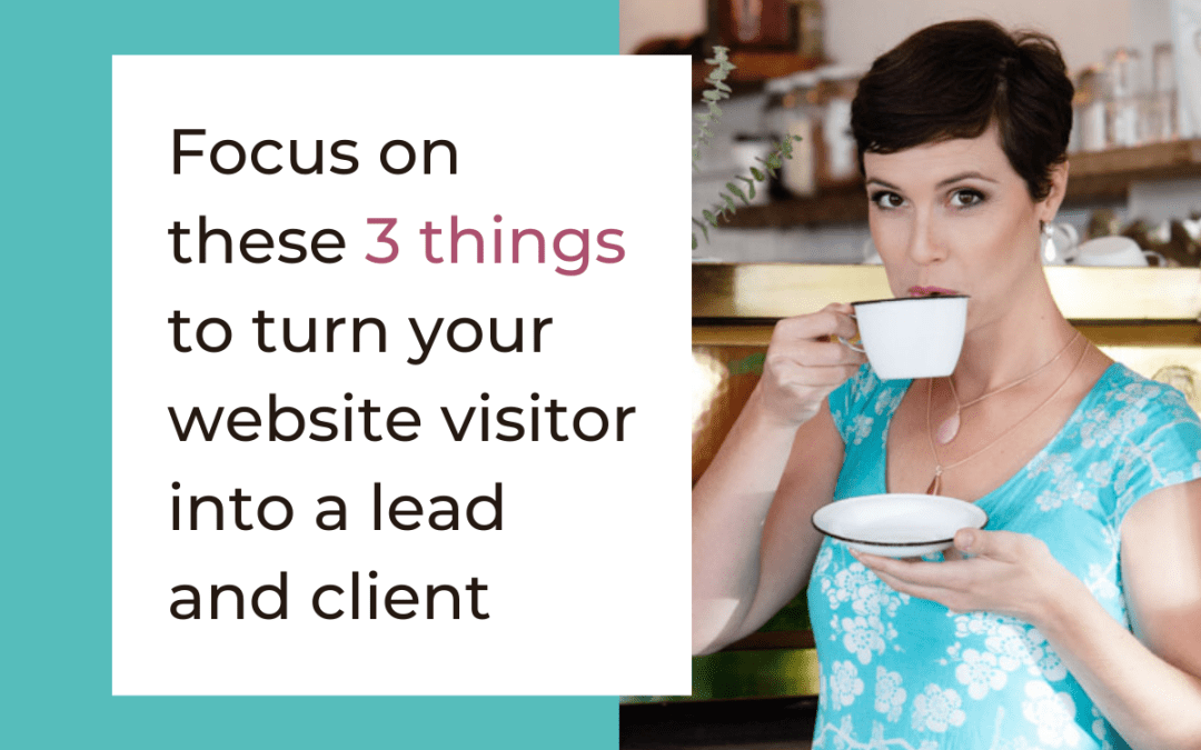 Focus on these 3 things to turn your website visitor into a lead and client