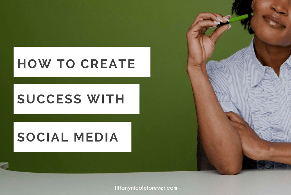 how to create success with social media - Tiffany Nicole Forever Blog