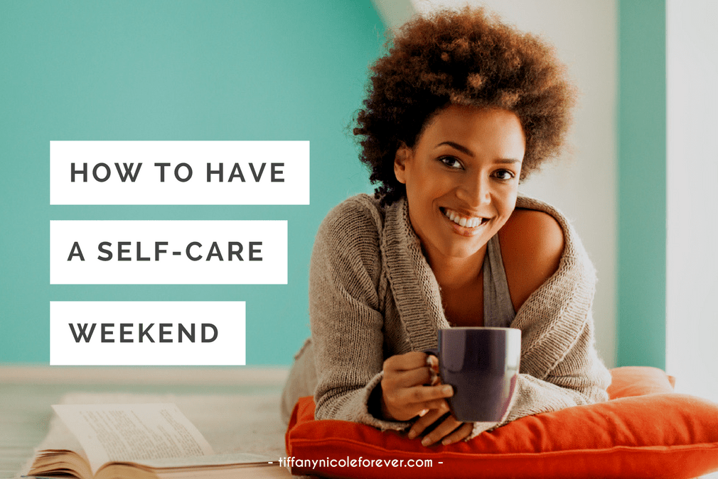 how to have a self-care weekend - Tiffany Nicole Forever Blog