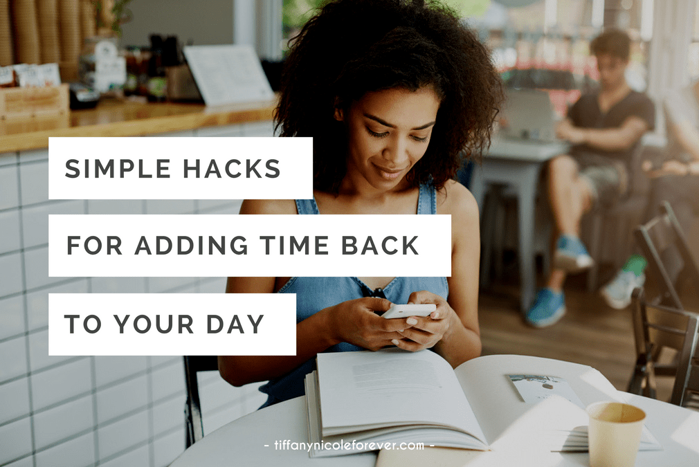 simple hacks for adding time back to your day - Tiffany Nicole Forever Blog