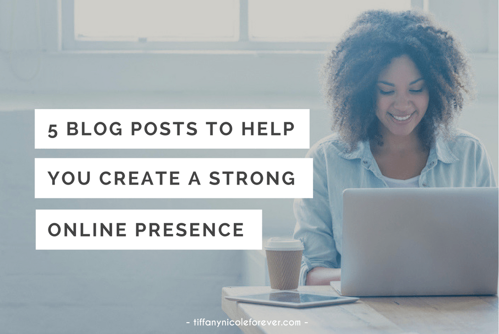 5 blog posts to help you create a strong online presence - Tiffany Nicole Forever Blog