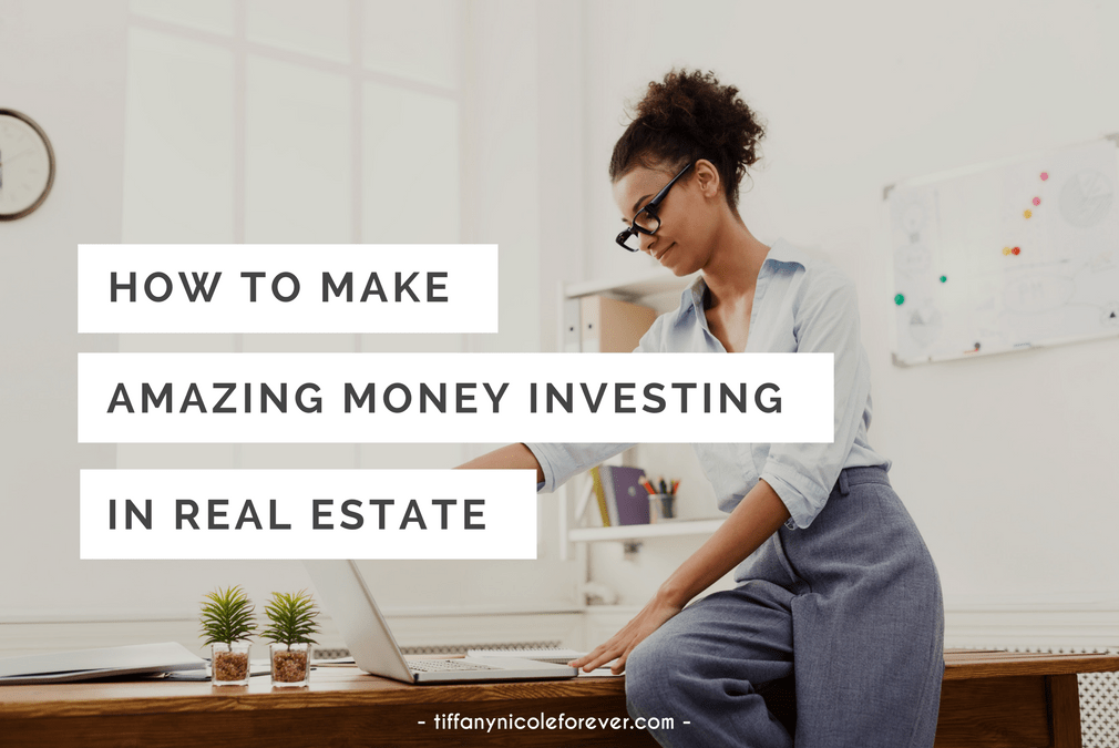 how to make amazing money investing in real estate - Tiffany Nicole Forever blog