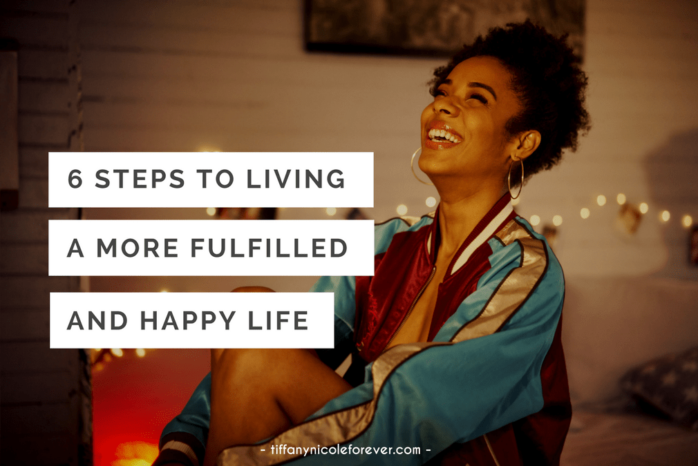 6 steps to living a more fulfilled and happy life - Tiffany Nicole Forever Blog