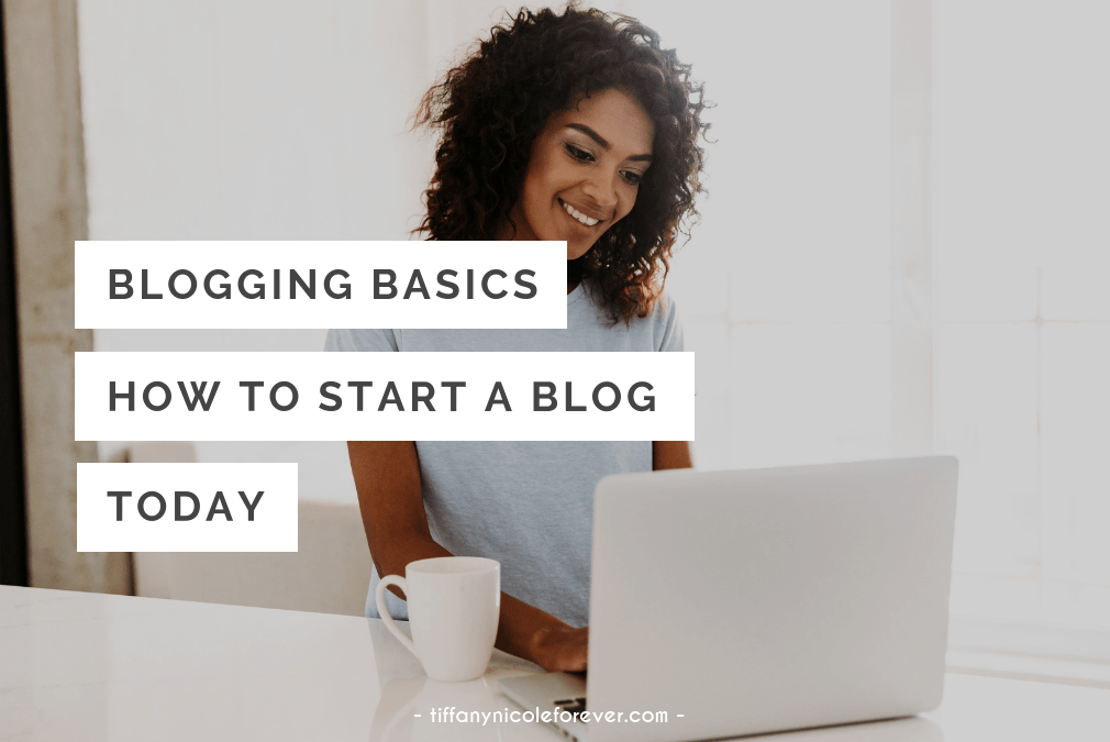 blogging basics how to start a blog today - Tiffany Nicole Forever Blog