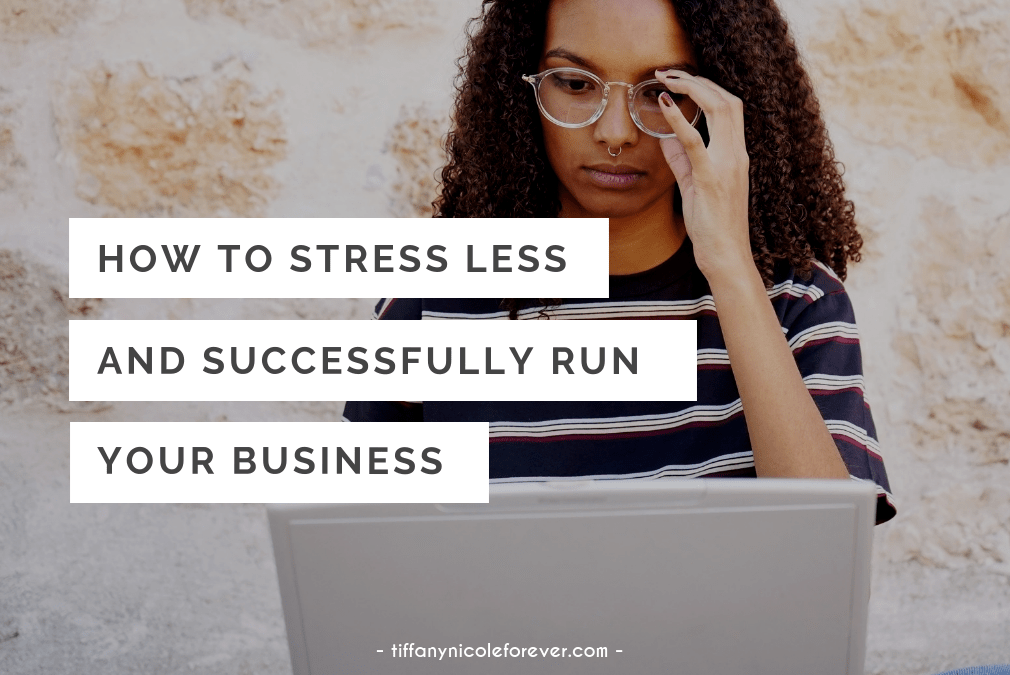 how to stress less and run your business - tiffany nicole forever blog