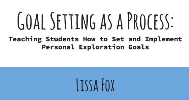 """Goal-setting as a process: Teaching Students How to Set and Achieve Personal EXploration Goals"" by Lissa Fox"
