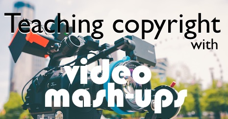 Teaching copyright with video mashups : Innovation: Education