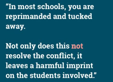 """In most school you are reprimanded and tucked away. Not only does this not solve the conflict, it leaves a harmful imprint on the students involved."""
