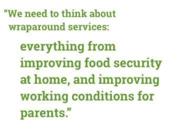 """We need to think about wraparound services: everything from improving food security at home, and improving working conditions for parents."""