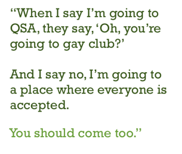 """Crossett Brook Queer-Straight Alliance: """"When I say I'm going to QSA, they say, 'Oh, you're going to gay club?' And I say no, I'm going to a place where everyone is accepted. You should come too."""""""