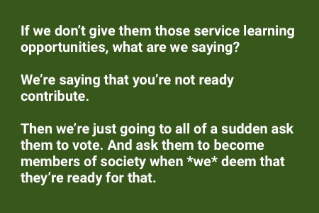 books about service learning: If we don't give them those opportunities, what are we saying? We're saying that you're not ready contribute. Then we're just going to all of a sudden ask them to vote and ask them to become members when we deem that they're ready for that.