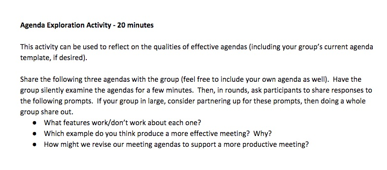 """""""Agenda Exploration Activity - 20 minutes This activity can be used to reflect on the qualities of effective agendas (including your group's current agenda template, if desired). Share the following three agendas with the group (feel free to include your own agenda as well). Have the group silently examine the agendas for a few minutes. Then, in rounds, ask participants to share responses to the following prompts. If your group in large, consider partnering up for these prompts, then doing a whole group share out. What features work/don't work about each one? Which example do you think produce a more effective meeting? Why? How might we revise our meeting agendas to support a more productive meeting?"""""""