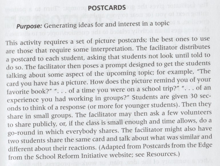 """""""Postcards: Purpose: Generating ideas for and interest in a topic. This activity requires a set of picture postcards; the best ones to use are those that require some interpretation. The facilitator distributes a postcard to each student, asking that students not look until told to do so. The facilitator then poses a prompt designed to get the students talking about some aspect of the upcoming topic; for example, """"The card you have has a picture. How does the picture remind you of your favorite book?"""" """"...of a time you were on a school trip?"""" """"...of an experience you had working in groups?"""" Students are given 30 seconds to think of a response (or more for younger students). Then they share in small groups. The facilitator may then ask a few volunteers to share publicly, or, if the class is small enough and time allows, do a go-round in which everybody shares. The facilitator might also have two students share the same card and talk about what was similar and different about their reactions. (Adapted from Postcards from the Edge from the School Reform Initiative website)."""""""