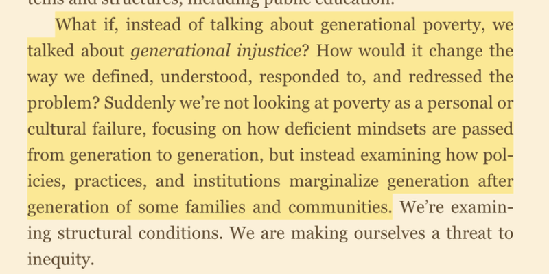 """Photo of the book with this quote: """"What if, instead of talking about generational poverty, we talk about generational injustice? How would it change the way we defined, understood, responded to, and redressed the problem? Suddenly, we're not looking at poverty as a personal or cultural failure focusing on how deficit mindsets are passed from generation to generation. But instead, examining how policies, practices, and institutions marginalize generation after generation of some families and communities."""""""