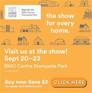 Calgary Fall Home Show Sept 20-23, the show for every home. Visit us at the show! Sept 20-23 BMO Centre Stampede Park. Buy now save $3 Click here