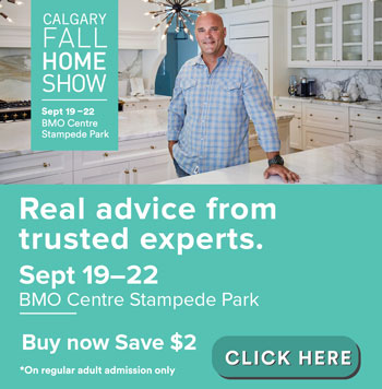 Calgary Fall Home Show Sept 19-22, the show for every home. Visit us at the show! Sept 19-22 BMO Centre Stampede Park. Buy now save $2 Click here