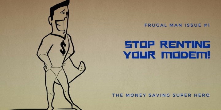The great and wondrous tales of Frugal Man – stop renting your modem.