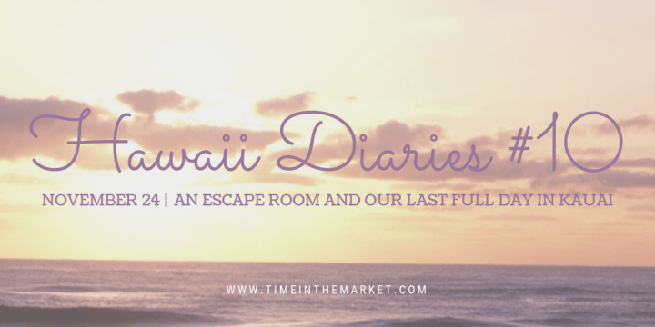 Hawaii Diaries #10 – Kauai Escape Room and Our Last Full Day in Kauai