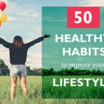 50 Healthy Habits you can Practice, healthy habits to improve your lifestyle