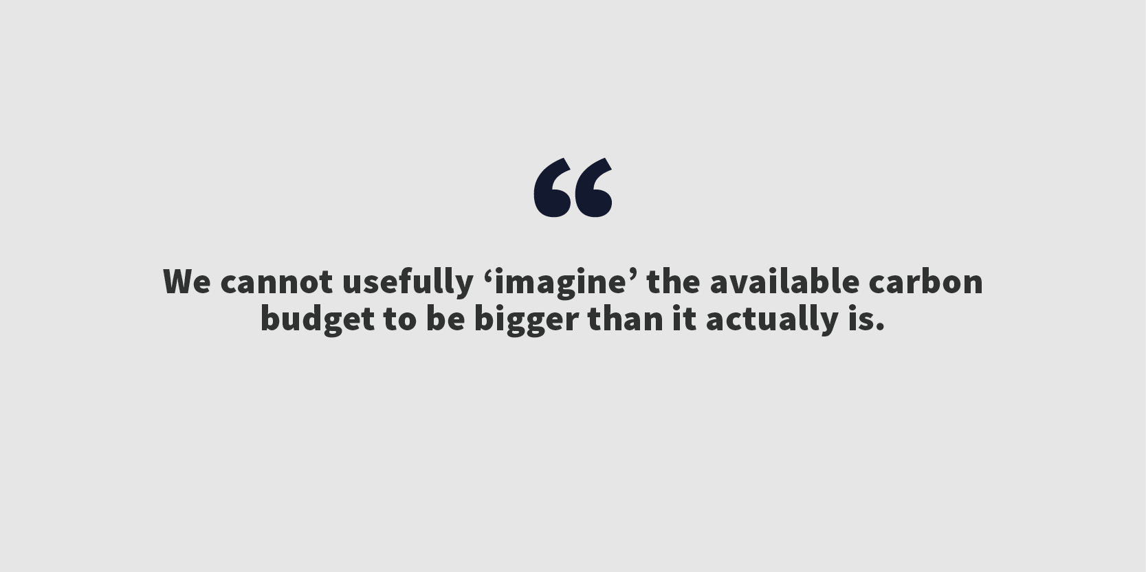 We cannot usefully 'imagine' the available carbon budget to be bigger than it actually is.
