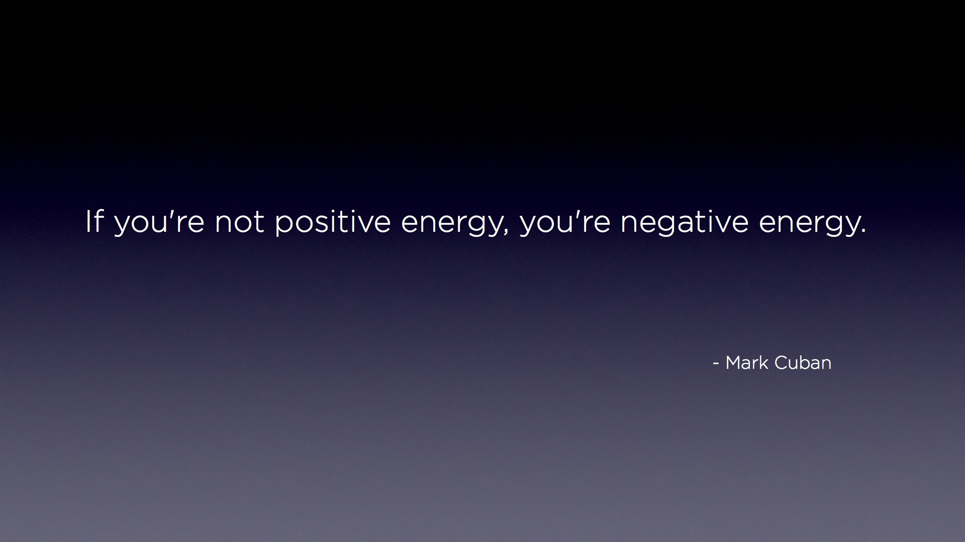 if you're not positive energy, you're negative enery by Mark Cuban