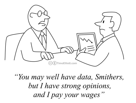 "Cartoon: opinions are stronger than data. ""you may well have data, but I have strong opinions, and I pay your wages!"""