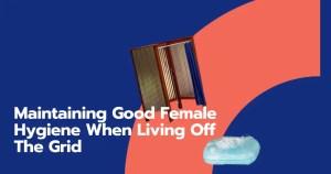 female hygiene living off the grid