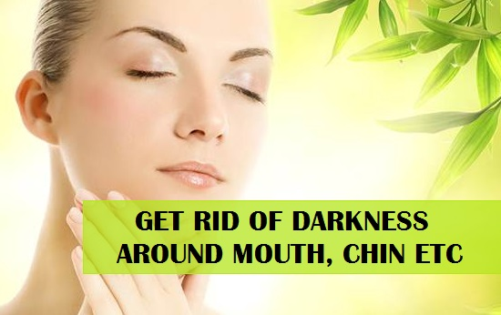 Natural Tips for Skin Darkness around Mouth, Chin etc