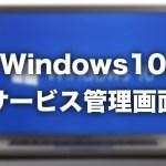 【Windows10】サービス管理画面を起動する2つの方法