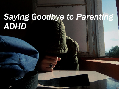 Saying Goodbye to Parenting ADHD