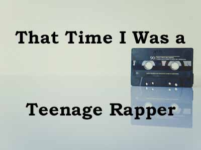 That Time I Was a Teenage Rapper