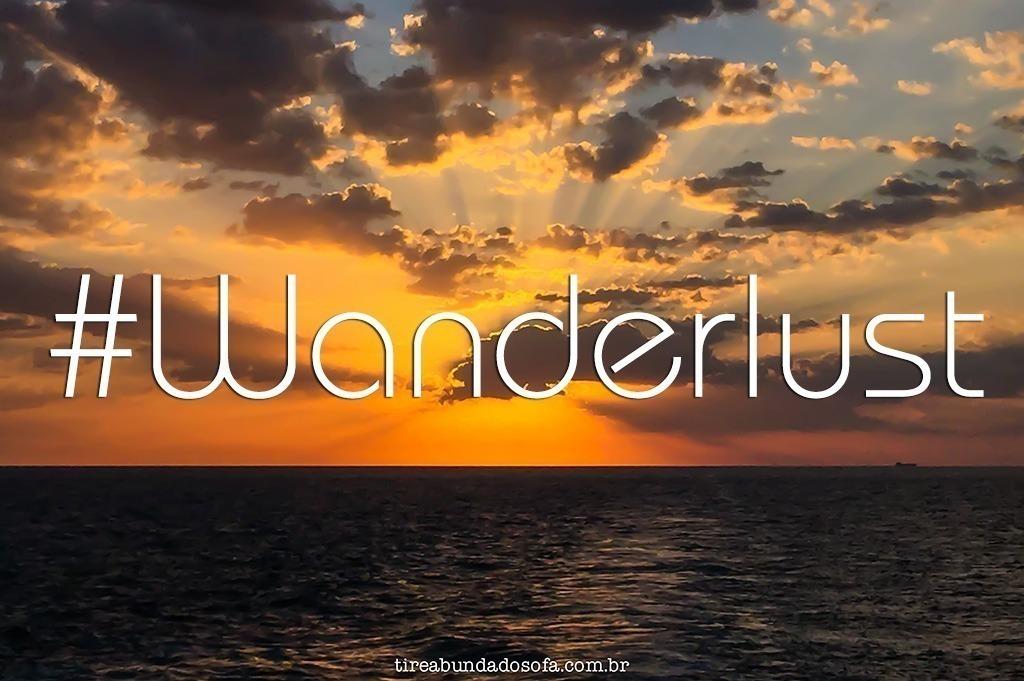 wanderlust, viajar, viagem, mochilar, desejo de viajar, viajar o mundo