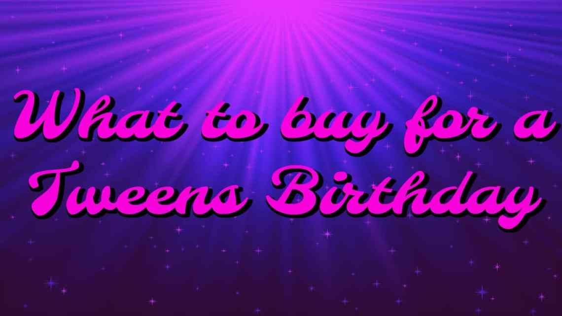 What to buy for a tween birthday