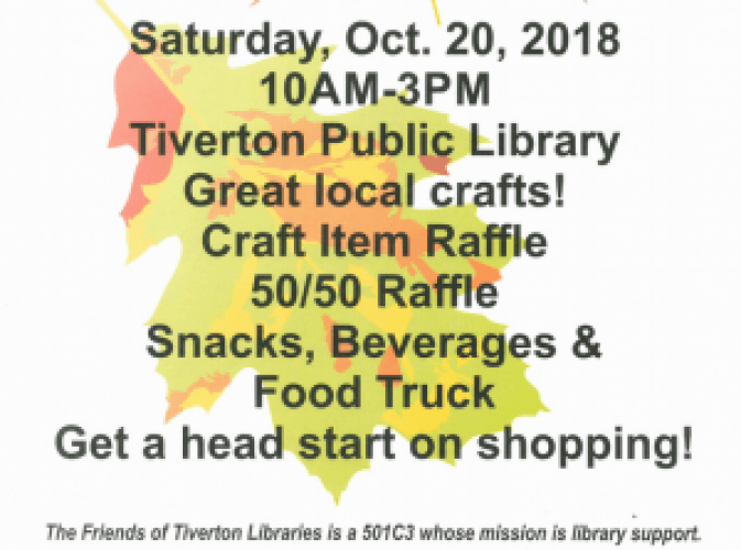 sat, oct. 20,2018 10:30am-3pm Tiverton Public Library Great local crafts! Craft item Raffle 50/50 Raffle Snacks, Beverages, & Food Truck Get a head start on shopping!
