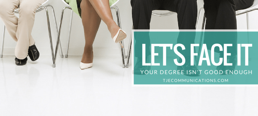 Let's face it, your degree isn't good enough