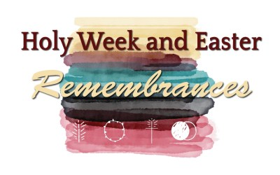 Holy Week and Easter Remembrances