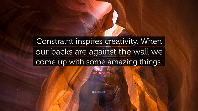 Constraint inspires creativity. When our backs are against the wall we come up with some amazing things.