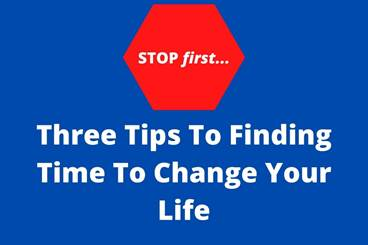 Stop First! Three Tips To Finding Time To Change Your Life