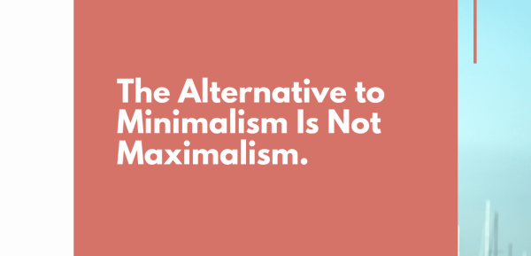 The Alternative to Minimalism Is Not Maximalism.