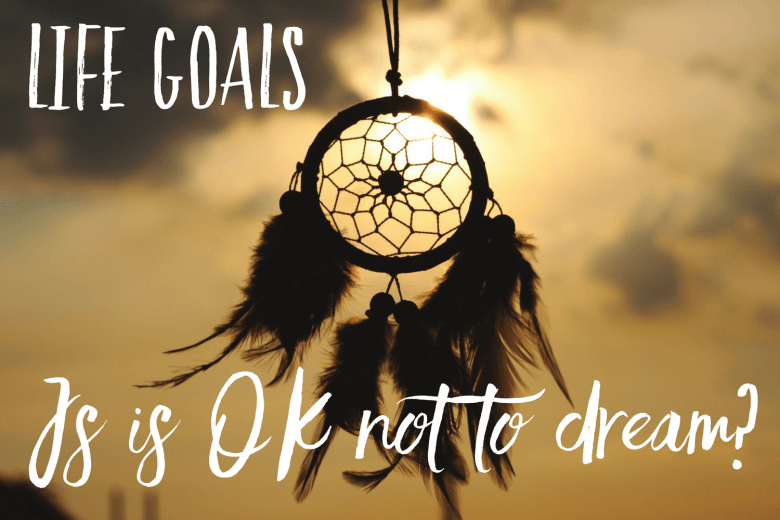 Life goals - is it OK not to dream?