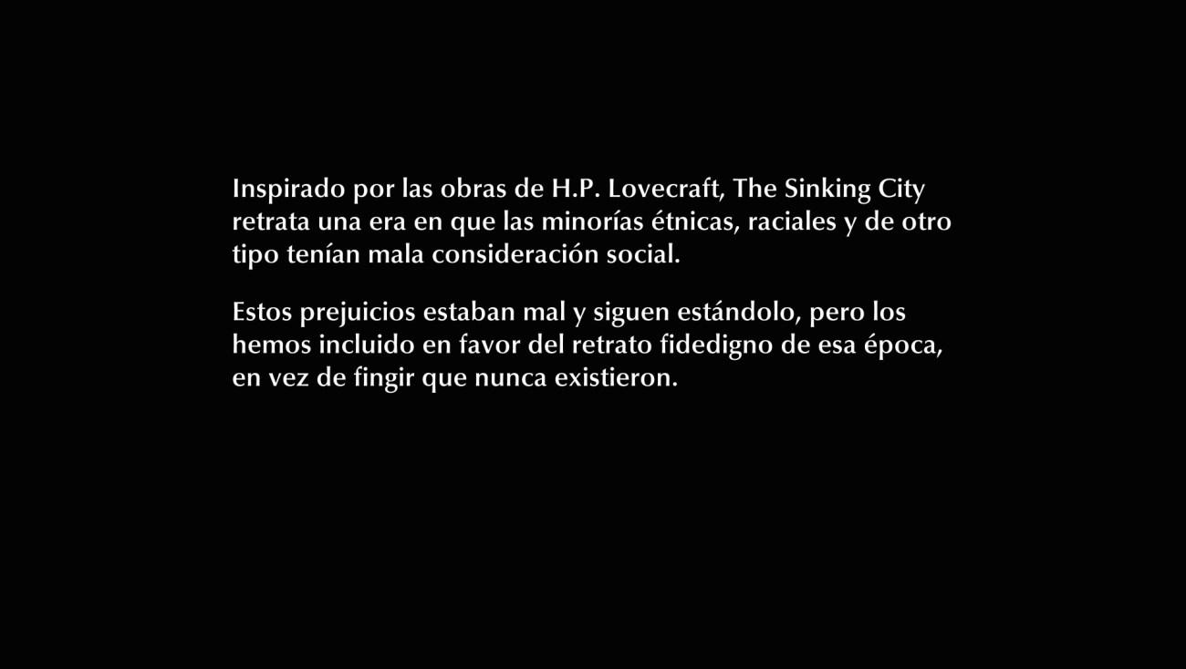 """""""Inspirado por las obras de H.P. Lovecraft, The Sinking City retrata una era en que las minorías étnicas, raciales y de otro tipo tenían mala consideración social. Estos prejuicios estaban mal y siguen estándolo, pero los hemos incluido en favor del retrato fidedigno de esa época, en vez de fingin que nunca existieron."""""""